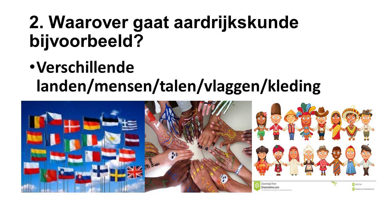 2. Waarover gaat aardrijkskunde bijvoorbeeld? Verschillende landen/mensen/talen/vlaggen/kleding