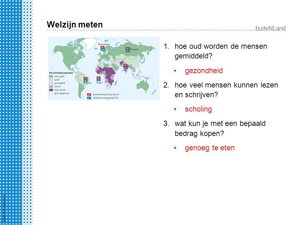 Welzijn meten 1.hoe oud worden de mensen gemiddeld? gezondheid 2.hoe veel mensen kunnen lezen en schrijven? scholing 3.wat kun je met een bepaald bedr