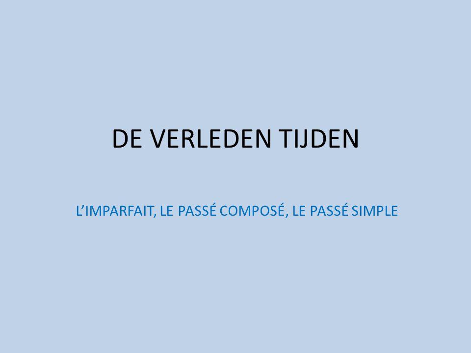 DE VERLEDEN TIJDEN L'IMPARFAIT, LE PASSÉ COMPOSÉ, LE PASSÉ SIMPLE