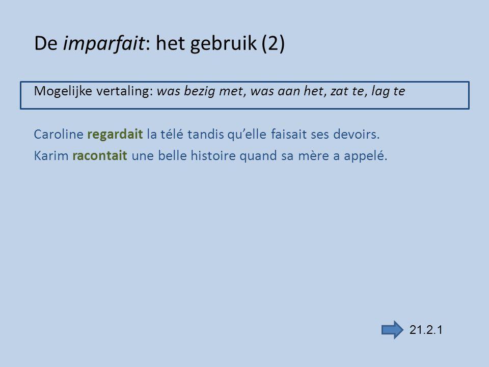 De imparfait: het gebruik (2) Mogelijke vertaling: was bezig met, was aan het, zat te, lag te Caroline regardait la télé tandis qu'elle faisait ses de