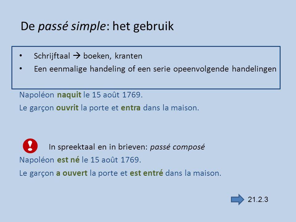 De passé simple: het gebruik Schrijftaal  boeken, kranten Een eenmalige handeling of een serie opeenvolgende handelingen Napoléon naquit le 15 août 1