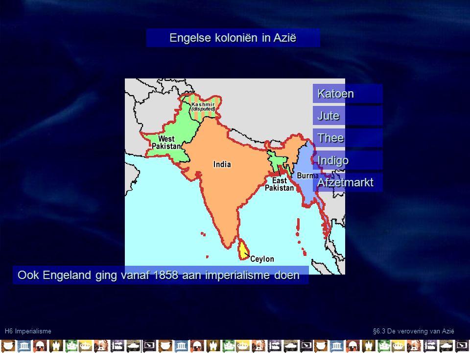 Engelse koloniën in Azië H6 Imperialisme §6.3 De verovering van Azië Ook Engeland ging vanaf 1858 aan imperialisme doen Katoen Jute Thee Indigo Afzetmarkt