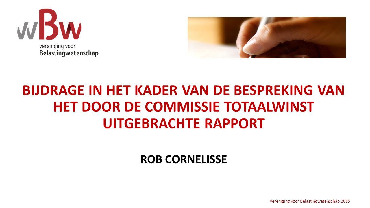 BIJDRAGE IN HET KADER VAN DE BESPREKING VAN HET DOOR DE COMMISSIE TOTAALWINST UITGEBRACHTE RAPPORT ROB CORNELISSE Vereniging voor Belastingwetenschap 2015