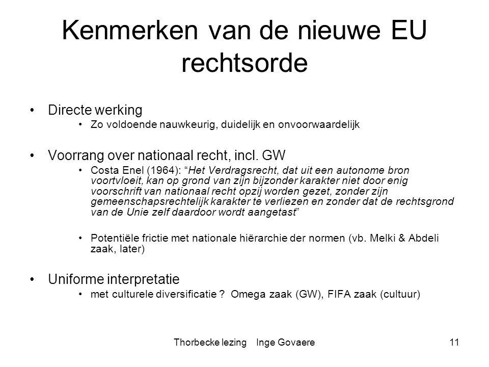 Thorbecke lezing Inge Govaere11 Kenmerken van de nieuwe EU rechtsorde Directe werking Zo voldoende nauwkeurig, duidelijk en onvoorwaardelijk Voorrang