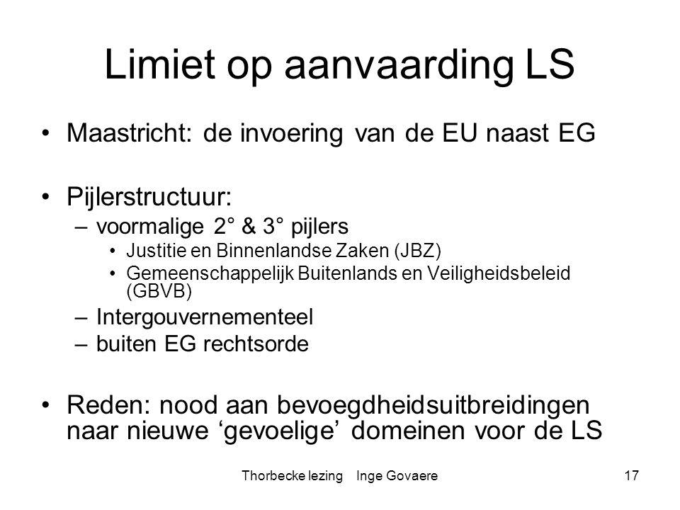 Thorbecke lezing Inge Govaere17 Limiet op aanvaarding LS Maastricht: de invoering van de EU naast EG Pijlerstructuur: –voormalige 2° & 3° pijlers Just