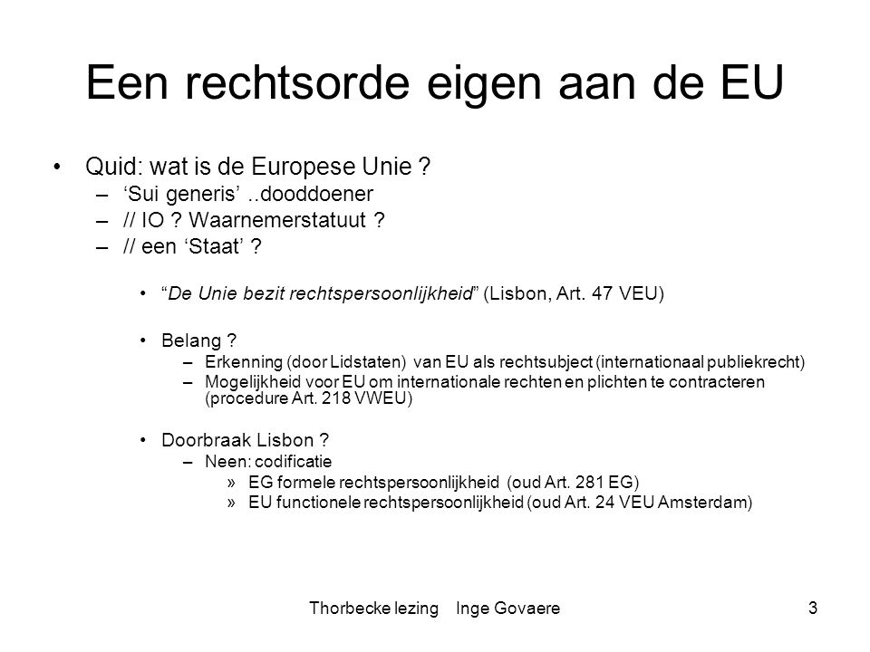 Thorbecke lezing Inge Govaere14 Structurele analyse Onderscheid: –Structureel intern Fundament van de EU rechtsorde Lissabon implicaties –Structureel extern Verhouding tot GW Verhouding tot internationaal recht