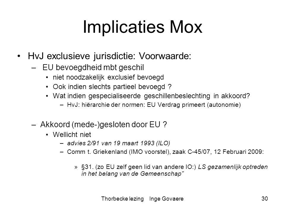 Thorbecke lezing Inge Govaere30 Implicaties Mox HvJ exclusieve jurisdictie: Voorwaarde: – EU bevoegdheid mbt geschil niet noodzakelijk exclusief bevoe