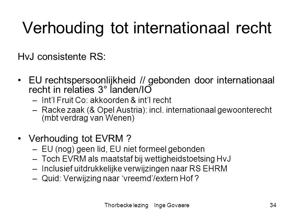Thorbecke lezing Inge Govaere34 Verhouding tot internationaal recht HvJ consistente RS: EU rechtspersoonlijkheid // gebonden door internationaal recht