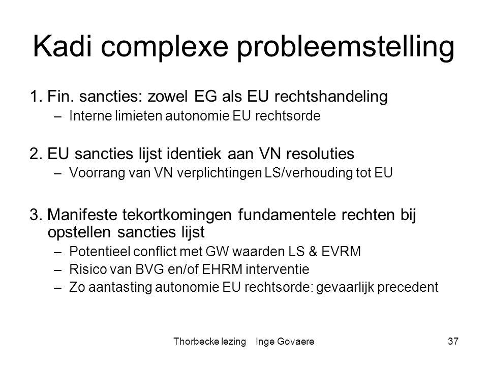 Thorbecke lezing Inge Govaere37 Kadi complexe probleemstelling 1. Fin. sancties: zowel EG als EU rechtshandeling –Interne limieten autonomie EU rechts