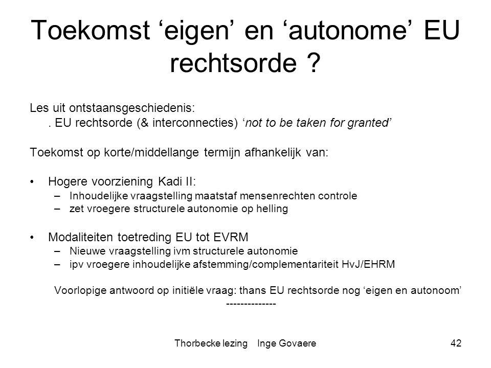 Thorbecke lezing Inge Govaere42 Toekomst 'eigen' en 'autonome' EU rechtsorde ? Les uit ontstaansgeschiedenis:. EU rechtsorde (& interconnecties) 'not