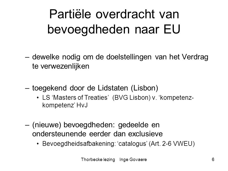 Thorbecke lezing Inge Govaere17 Limiet op aanvaarding LS Maastricht: de invoering van de EU naast EG Pijlerstructuur: –voormalige 2° & 3° pijlers Justitie en Binnenlandse Zaken (JBZ) Gemeenschappelijk Buitenlands en Veiligheidsbeleid (GBVB) –Intergouvernementeel –buiten EG rechtsorde Reden: nood aan bevoegdheidsuitbreidingen naar nieuwe 'gevoelige' domeinen voor de LS