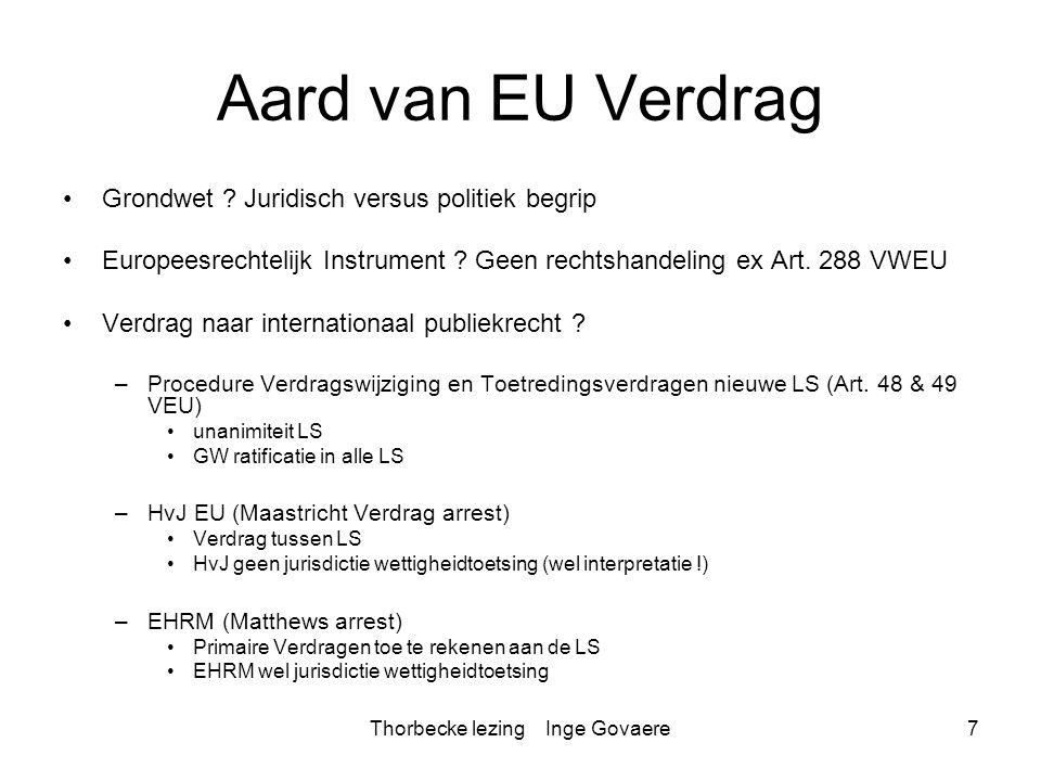 Thorbecke lezing Inge Govaere7 Aard van EU Verdrag Grondwet ? Juridisch versus politiek begrip Europeesrechtelijk Instrument ? Geen rechtshandeling ex