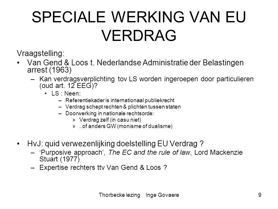 Thorbecke lezing Inge Govaere10 Van Gend & Loos: Pacific judicial revolution * OVERWEGENDE DAT HET OOGMERK VAN HET E.E.G.-VERDRAG, NAMELIJK DE INSTELLING VAN EEN GEMEENSCHAPPELIJKE MARKT WIER WERKZAAMHEID DE INGEZETENEN DER GEMEENSCHAP RECHTSTREEKS BETREFT, MEEBRENGT DAT DIT VERDRAG MEER IS DAN EEN OVEREENKOMST WELKE SLECHTS WEDERZIJDSE VERPLICHTINGEN TUSSEN DE VERDRAGSLUITENDE MOGENDHEDEN SCHEPT; (…) DAT UIT DEZE OMSTANDIGHEDEN MOET WORDEN AFGELEID, DAT DE GEMEENSCHAP IN HET VOLKENRECHT EEN NIEUWE RECHTSORDE VORMT TEN BATE WAARVAN DE STATEN, ZIJ HET OP EEN BEPERKT TERREIN, HUN SOEVEREINITEIT HEBBEN BEGRENSD EN WAARBINNEN NIET SLECHTS DEZE LID-STATEN, MAAR OOK HUN ONDERDANEN GERECHTIGD ZIJN; (HvJ, Zaak 26/62, Van Gend & Loos, pt.