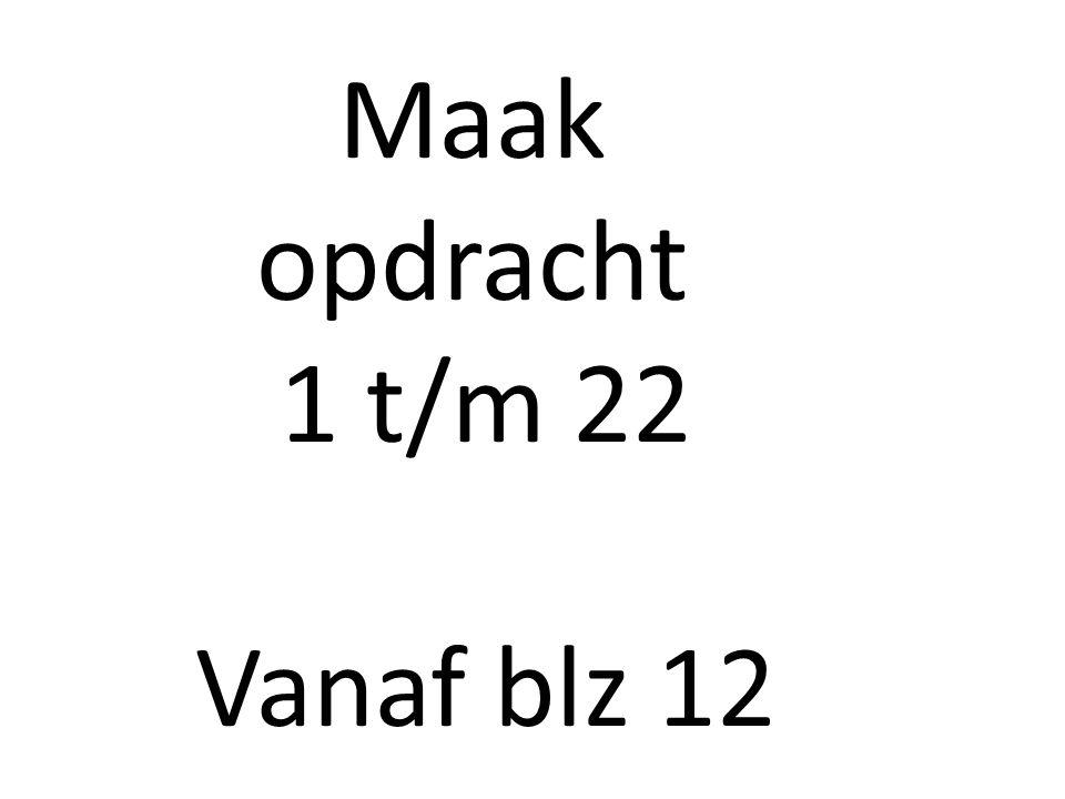 Maak opdracht 1 t/m 22 Vanaf blz 12
