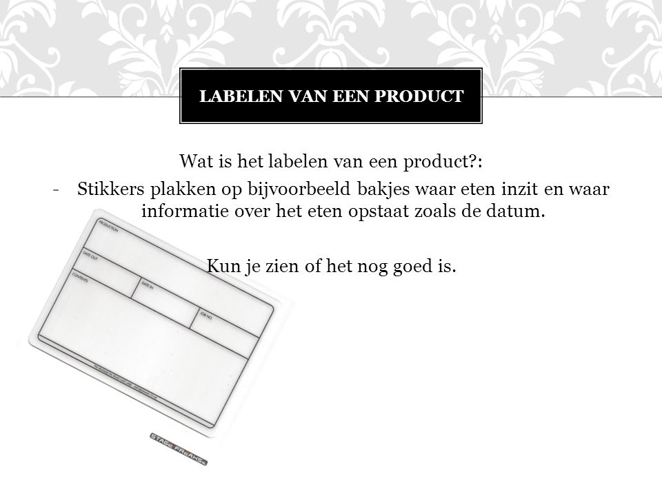 Wat is het labelen van een product?: -Stikkers plakken op bijvoorbeeld bakjes waar eten inzit en waar informatie over het eten opstaat zoals de datum.