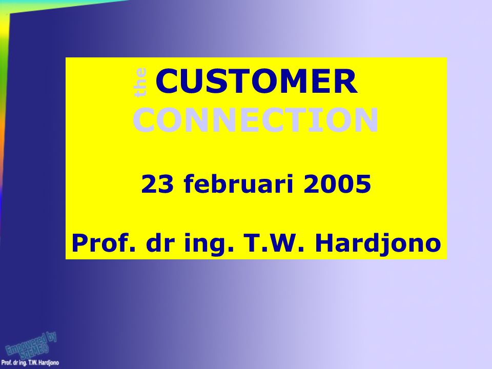 CUSTOMER CONNECTION 23 februari 2005 Prof. dr ing. T.W. Hardjono the