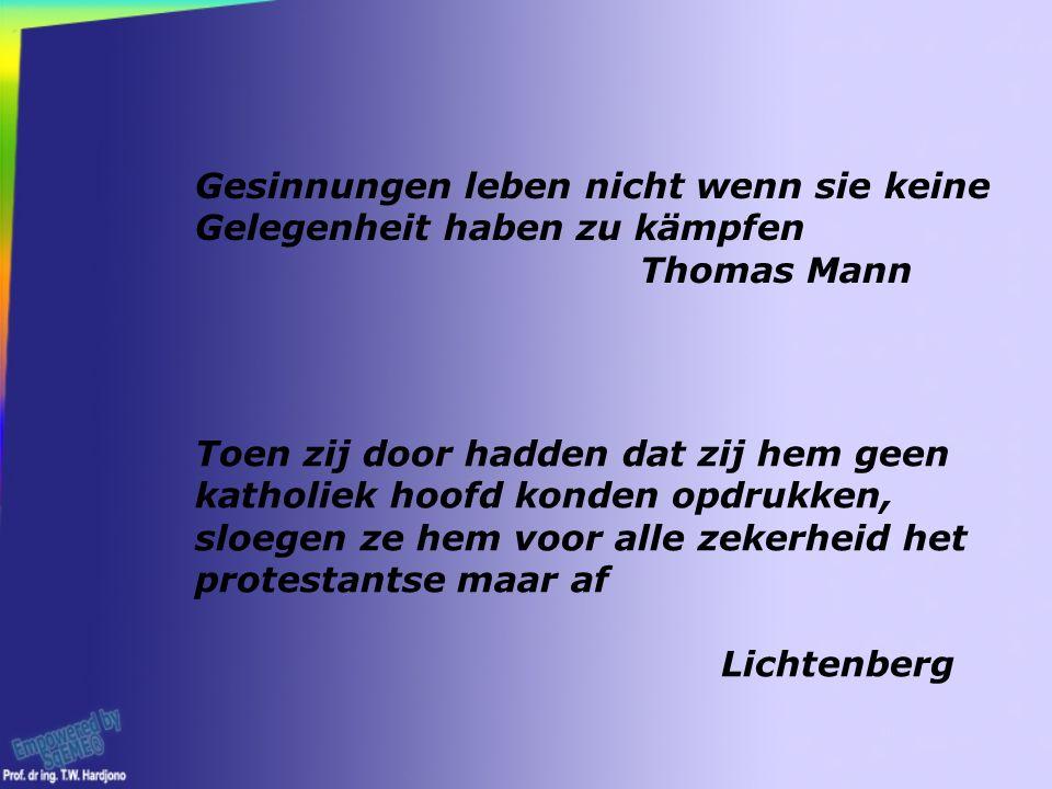 Gesinnungen leben nicht wenn sie keine Gelegenheit haben zu kämpfen Thomas Mann Toen zij door hadden dat zij hem geen katholiek hoofd konden opdrukken, sloegen ze hem voor alle zekerheid het protestantse maar af Lichtenberg