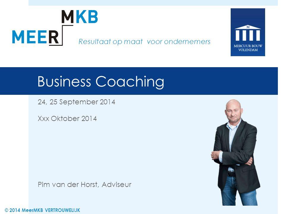 Business Coaching 24, 25 September 2014 Xxx Oktober 2014 Pim van der Horst, Adviseur Resultaat op maat voor ondernemers © 2014 MeerMKB VERTROUWELIJK