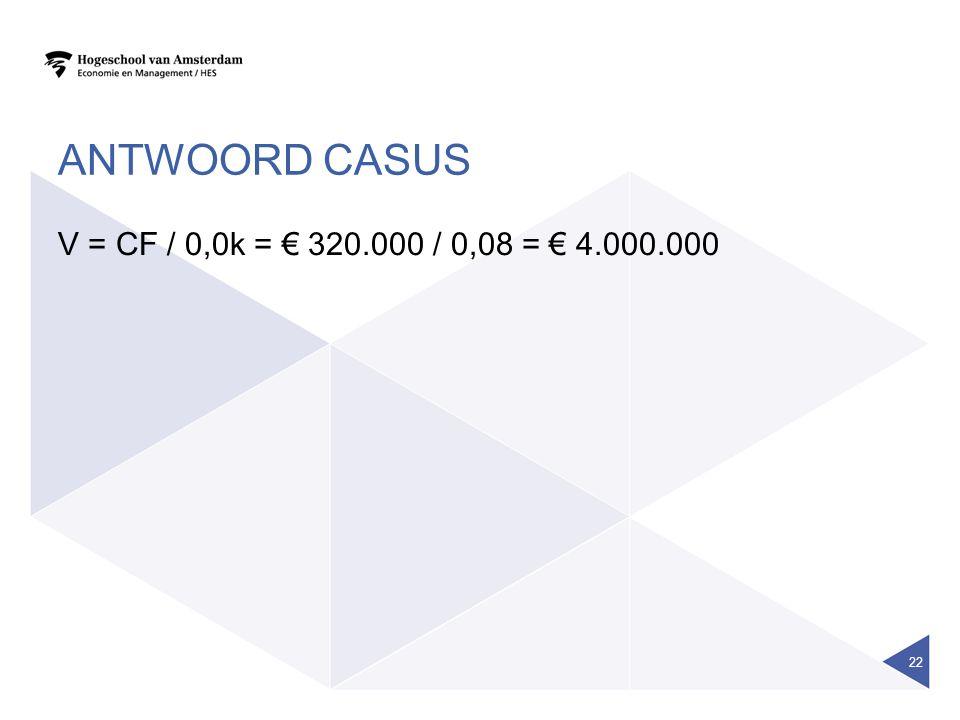 ANTWOORD CASUS V = CF / 0,0k = € 320.000 / 0,08 = € 4.000.000 22