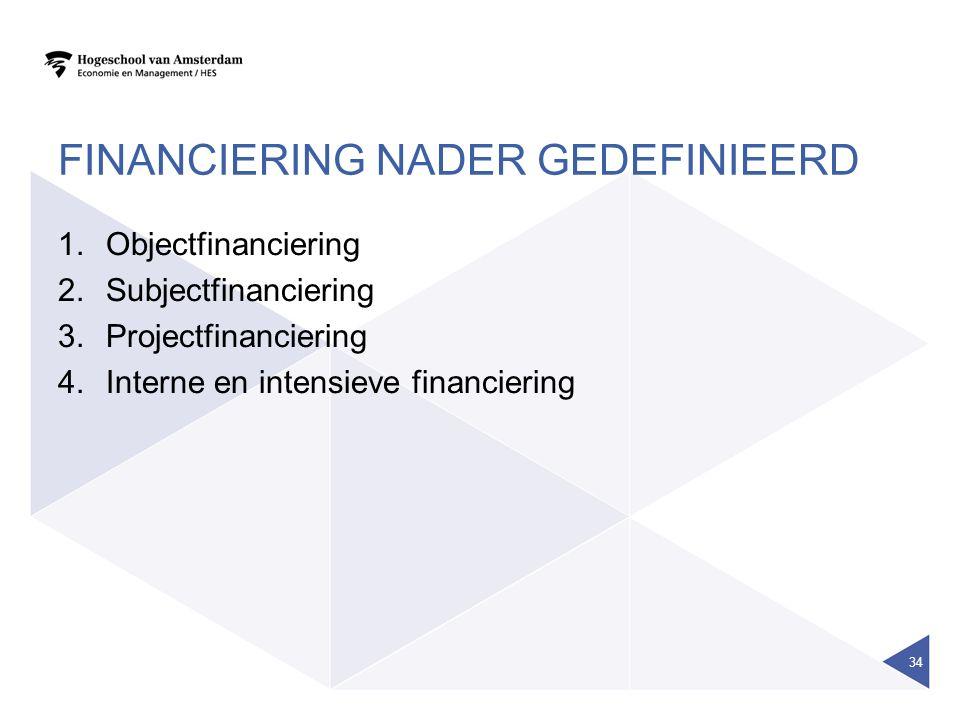 FINANCIERING NADER GEDEFINIEERD 1.Objectfinanciering 2.Subjectfinanciering 3.Projectfinanciering 4.Interne en intensieve financiering 34