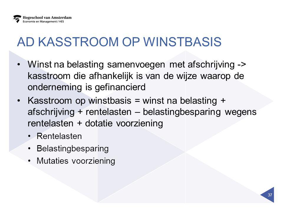 AD KASSTROOM OP WINSTBASIS Winst na belasting samenvoegen met afschrijving -> kasstroom die afhankelijk is van de wijze waarop de onderneming is gefin