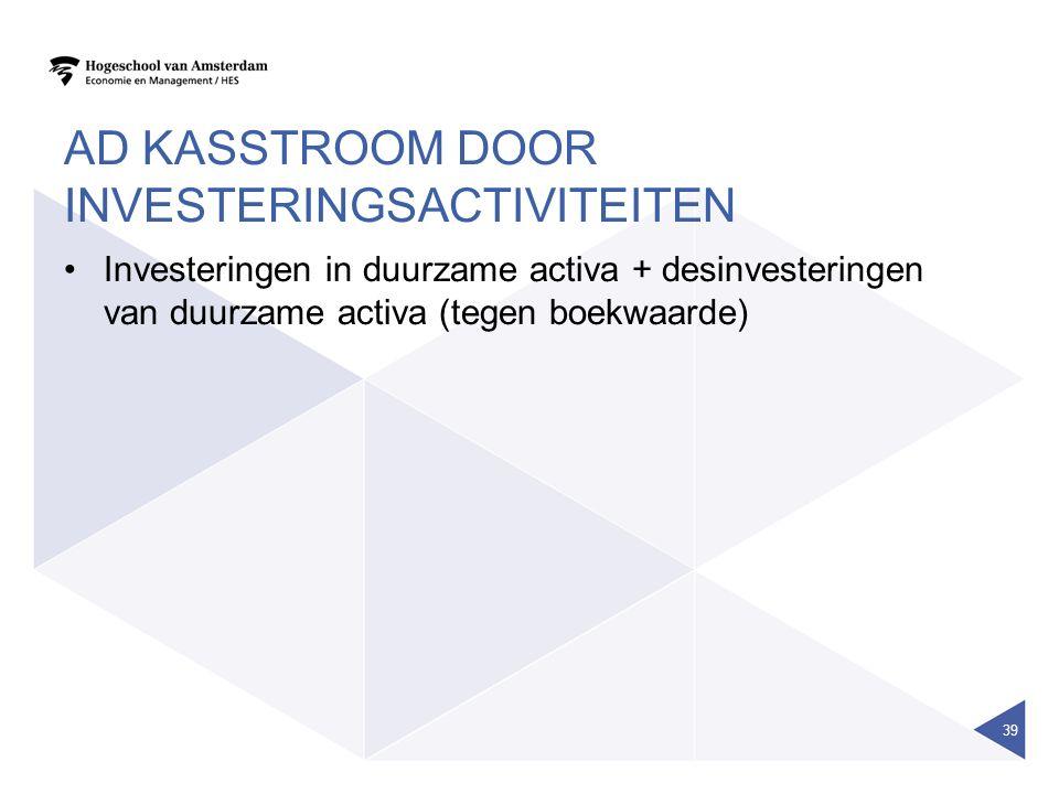 AD KASSTROOM DOOR INVESTERINGSACTIVITEITEN Investeringen in duurzame activa + desinvesteringen van duurzame activa (tegen boekwaarde) 39
