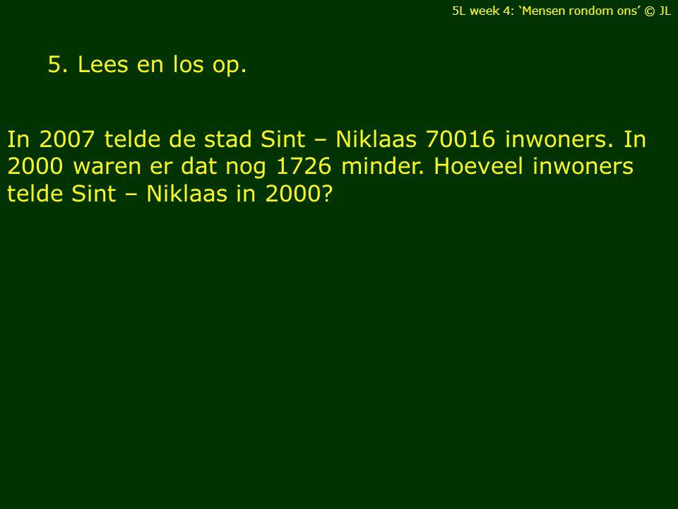5. Lees en los op. In 2007 telde de stad Sint – Niklaas 70016 inwoners. In 2000 waren er dat nog 1726 minder. Hoeveel inwoners telde Sint – Niklaas in