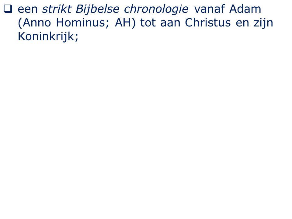  een strikt Bijbelse chronologie vanaf Adam (Anno Hominus; AH) tot aan Christus en zijn Koninkrijk;