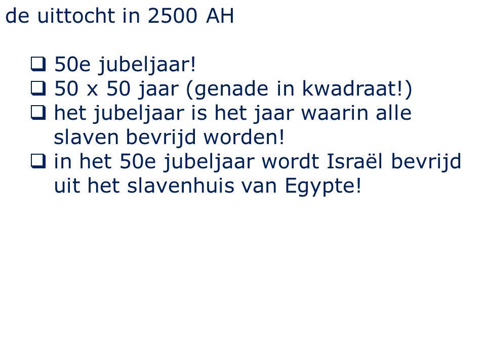 de uittocht in 2500 AH  50e jubeljaar!  50 x 50 jaar (genade in kwadraat!)  het jubeljaar is het jaar waarin alle slaven bevrijd worden!  in het 5