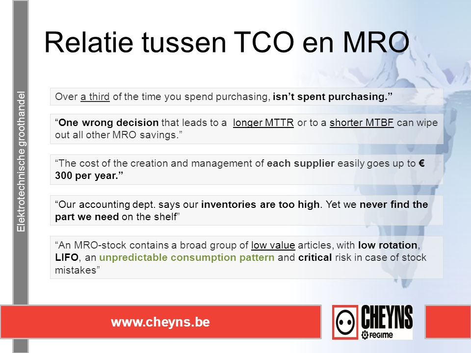 Elektrotechnische groothandel www.cheyns.be Relatie tussen TCO en MRO Elektrotechnische groothandel www.cheyns.be The cost of the creation and management of each supplier easily goes up to € 300 per year. One wrong decision that leads to a longer MTTR or to a shorter MTBF can wipe out all other MRO savings. Over a third of the time you spend purchasing, isn't spent purchasing. Our accounting dept.