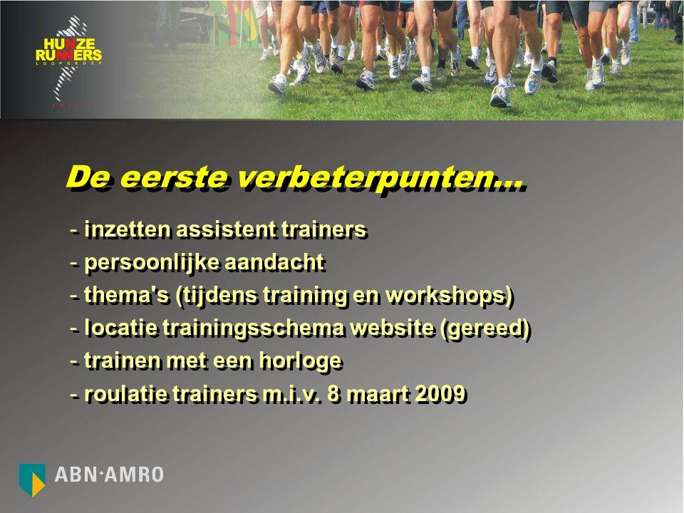 De eerste verbeterpunten… - inzetten assistent trainers - persoonlijke aandacht - thema s (tijdens training en workshops) - locatie trainingsschema website (gereed) - trainen met een horloge - roulatie trainers m.i.v.