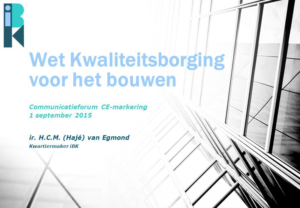 Wet Kwaliteitsborging voor het bouwen Communicatieforum CE-markering 1 september 2015 ir. H.C.M. (Hajé) van Egmond Kwartiermaker iBK