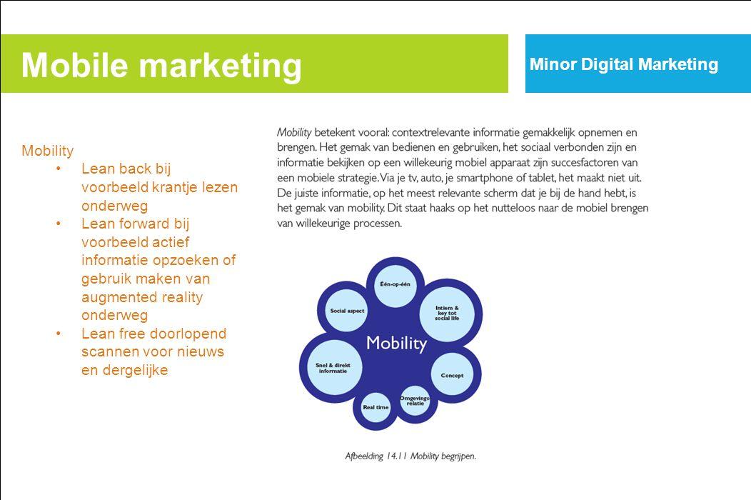 Mobile marketing Minor Digital Marketing Mobility Lean back bij voorbeeld krantje lezen onderweg Lean forward bij voorbeeld actief informatie opzoeken of gebruik maken van augmented reality onderweg Lean free doorlopend scannen voor nieuws en dergelijke