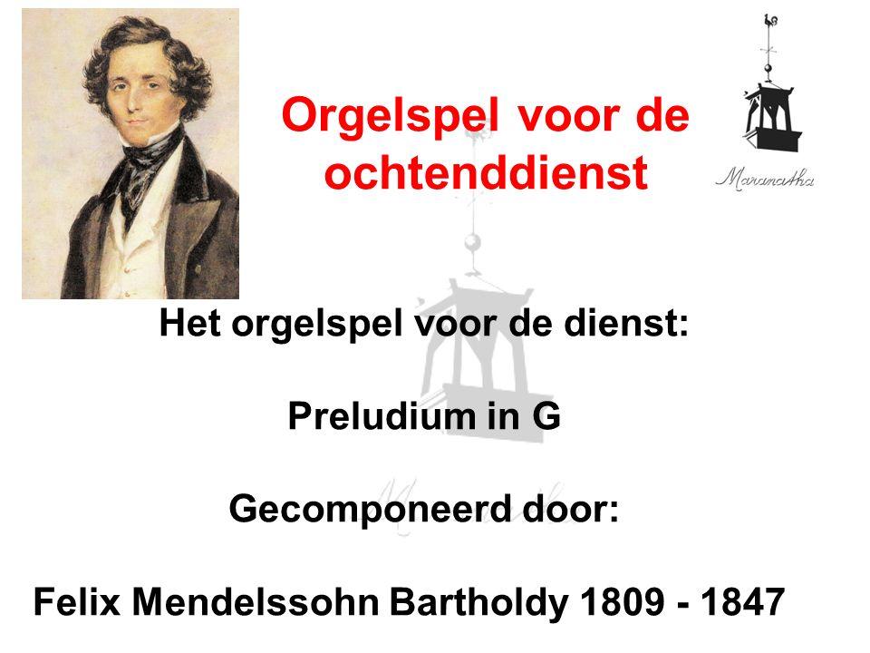 Het orgelspel voor de dienst: Preludium in G Gecomponeerd door: Felix Mendelssohn Bartholdy 1809 - 1847 Orgelspel voor de ochtenddienst