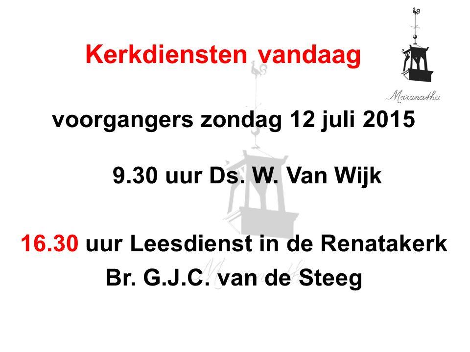 voorgangers zondag 12 juli 2015 9.30 uur Ds. W. Van Wijk 16.30 uur Leesdienst in de Renatakerk Br.
