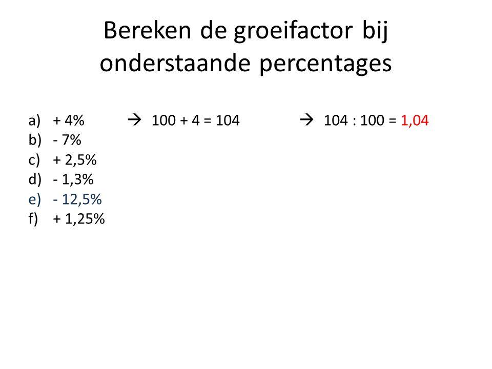Bereken de groeifactor bij onderstaande percentages a)+ 4%  100 + 4 = 104  104 : 100 = 1,04 b)- 7% c)+ 2,5% d)- 1,3% e)- 12,5% f)+ 1,25%