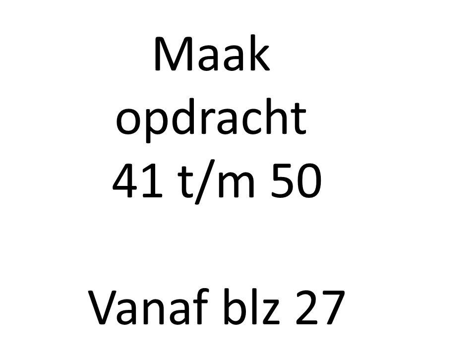 Maak opdracht 41 t/m 50 Vanaf blz 27