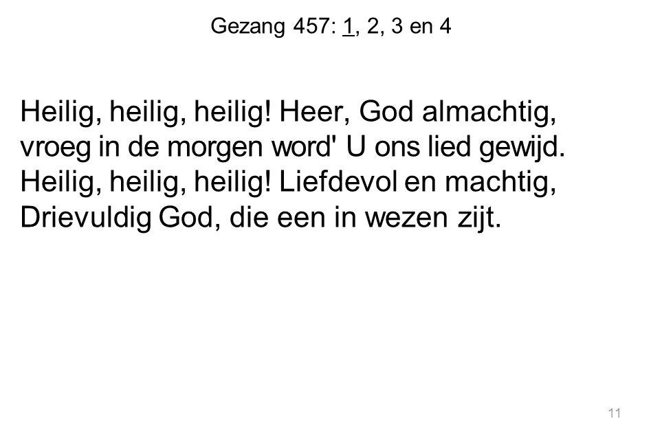 Gezang 457: 1, 2, 3 en 4 Heilig, heilig, heilig.