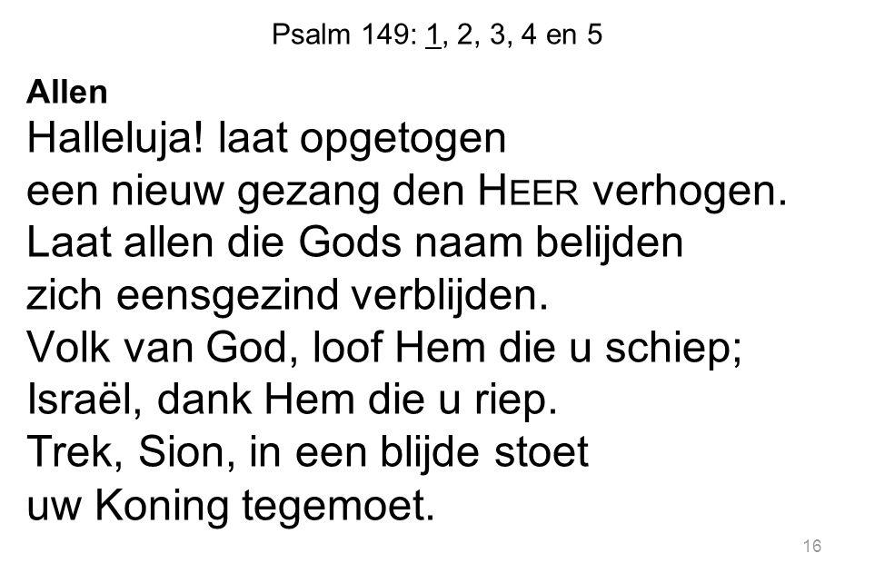 Psalm 149: 1, 2, 3, 4 en 5 Allen Halleluja! laat opgetogen een nieuw gezang den H EER verhogen. Laat allen die Gods naam belijden zich eensgezind verb