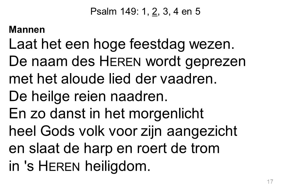 Psalm 149: 1, 2, 3, 4 en 5 Mannen Laat het een hoge feestdag wezen. De naam des H EREN wordt geprezen met het aloude lied der vaadren. De heilge reien