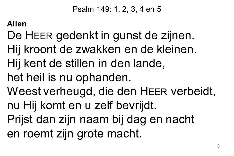 Psalm 149: 1, 2, 3, 4 en 5 Allen De H EER gedenkt in gunst de zijnen. Hij kroont de zwakken en de kleinen. Hij kent de stillen in den lande, het heil