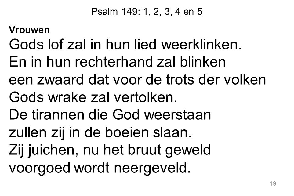 Psalm 149: 1, 2, 3, 4 en 5 Vrouwen Gods lof zal in hun lied weerklinken. En in hun rechterhand zal blinken een zwaard dat voor de trots der volken God
