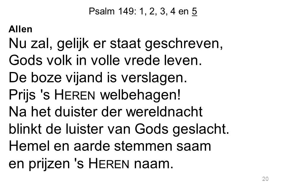 Psalm 149: 1, 2, 3, 4 en 5 Allen Nu zal, gelijk er staat geschreven, Gods volk in volle vrede leven. De boze vijand is verslagen. Prijs 's H EREN welb