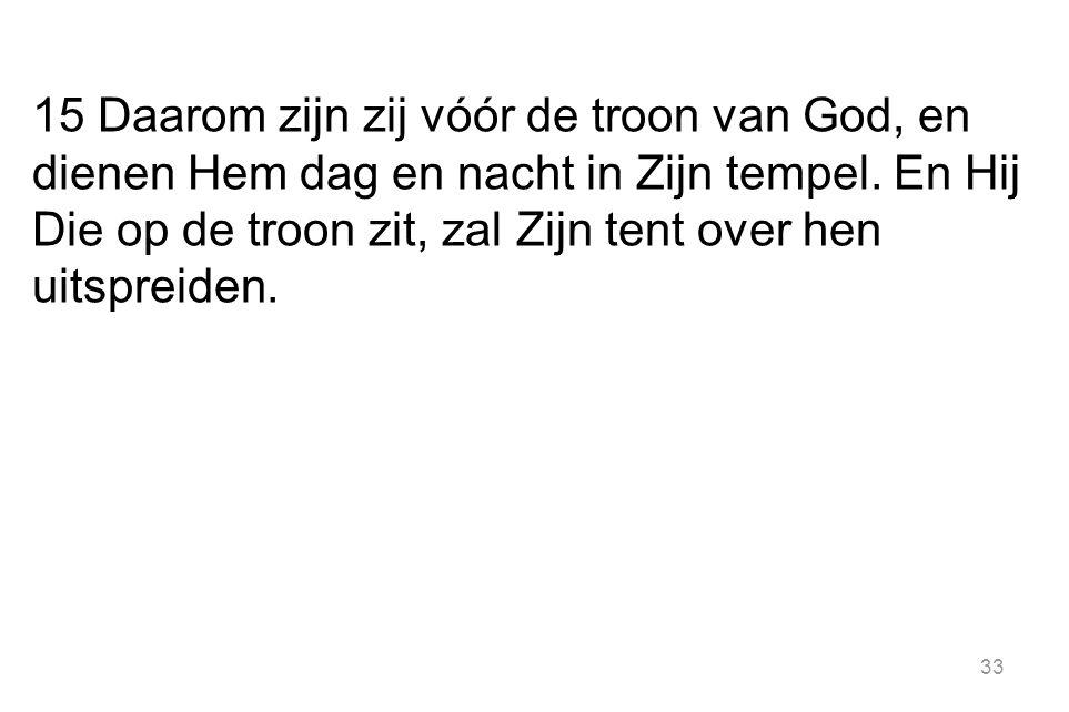 33 15 Daarom zijn zij vóór de troon van God, en dienen Hem dag en nacht in Zijn tempel. En Hij Die op de troon zit, zal Zijn tent over hen uitspreiden