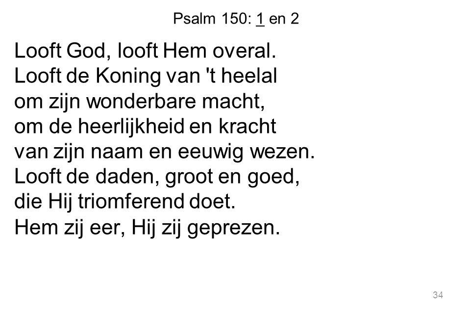 Psalm 150: 1 en 2 Looft God, looft Hem overal. Looft de Koning van 't heelal om zijn wonderbare macht, om de heerlijkheid en kracht van zijn naam en e