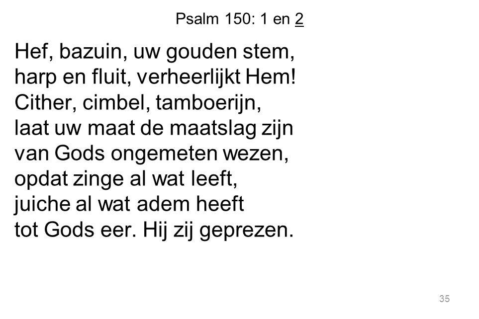 Psalm 150: 1 en 2 Hef, bazuin, uw gouden stem, harp en fluit, verheerlijkt Hem! Cither, cimbel, tamboerijn, laat uw maat de maatslag zijn van Gods ong