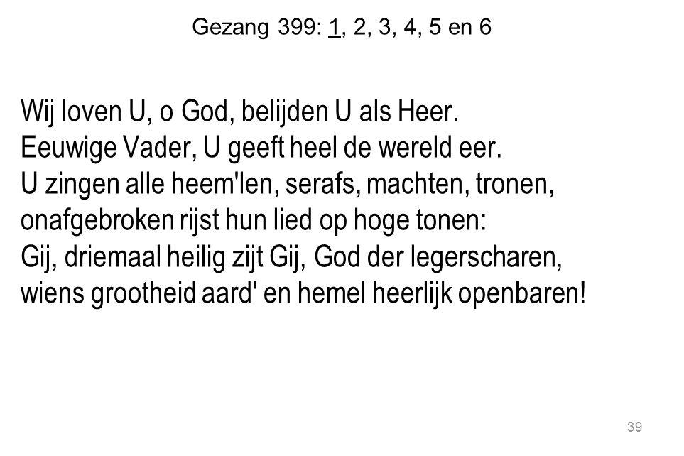 Gezang 399: 1, 2, 3, 4, 5 en 6 Wij loven U, o God, belijden U als Heer. Eeuwige Vader, U geeft heel de wereld eer. U zingen alle heem'len, serafs, mac