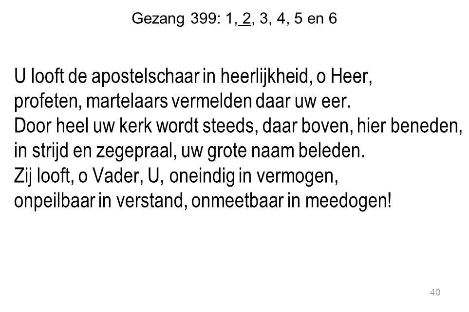 Gezang 399: 1, 2, 3, 4, 5 en 6 U looft de apostelschaar in heerlijkheid, o Heer, profeten, martelaars vermelden daar uw eer.