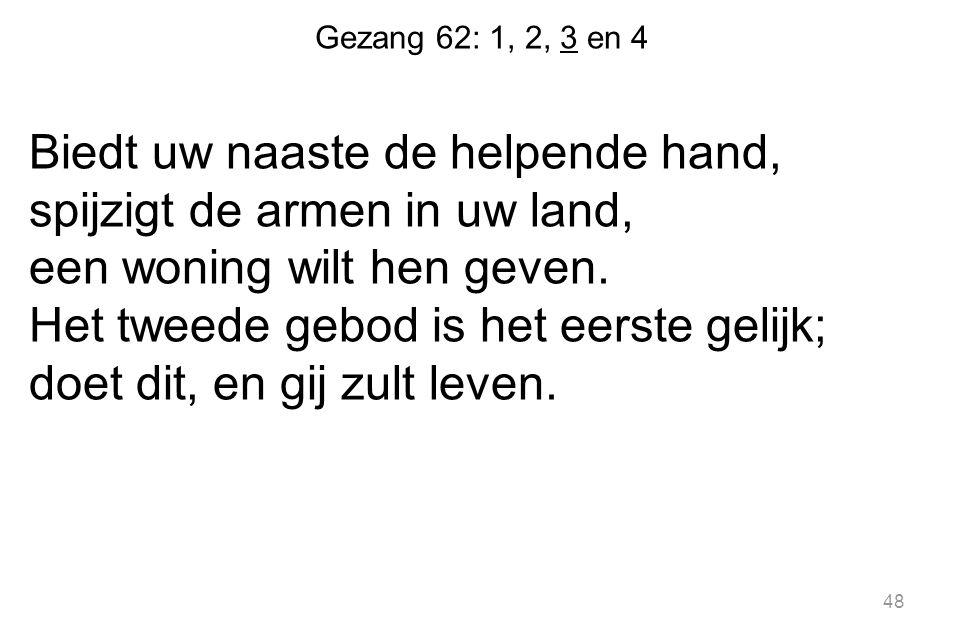 Gezang 62: 1, 2, 3 en 4 Biedt uw naaste de helpende hand, spijzigt de armen in uw land, een woning wilt hen geven. Het tweede gebod is het eerste geli