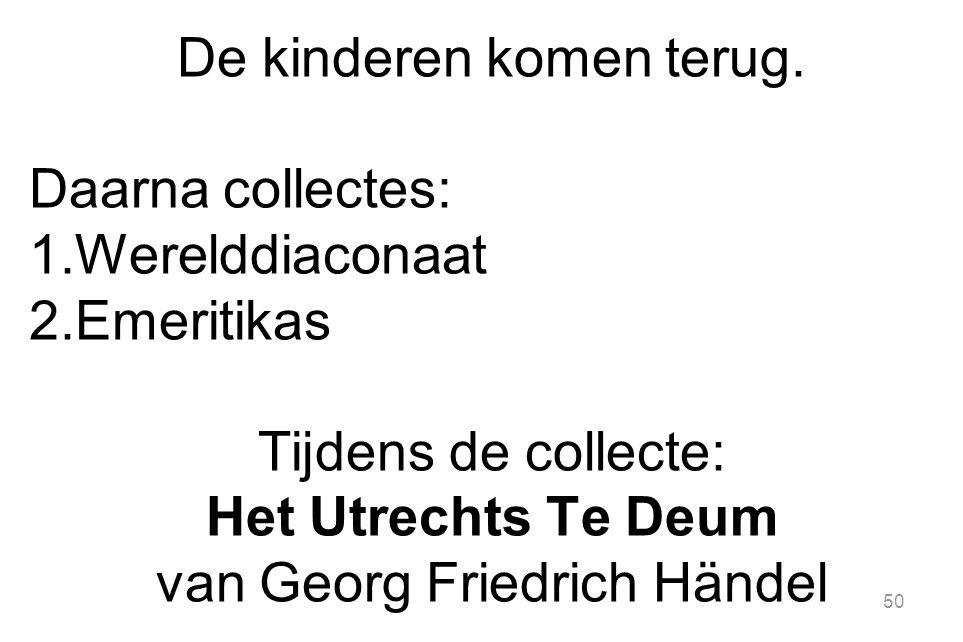 50 De kinderen komen terug. Daarna collectes: 1.Werelddiaconaat 2.Emeritikas Tijdens de collecte: Het Utrechts Te Deum van Georg Friedrich Händel
